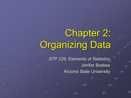 Chapter 2: Organizing Data STP 226: Elements of Statistics Jenifer Boshes Arizona State University.