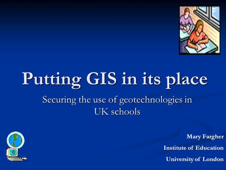 Putting GIS in its place Securing the use of geotechnologies in UK schools Mary Fargher Institute of Education University of London.