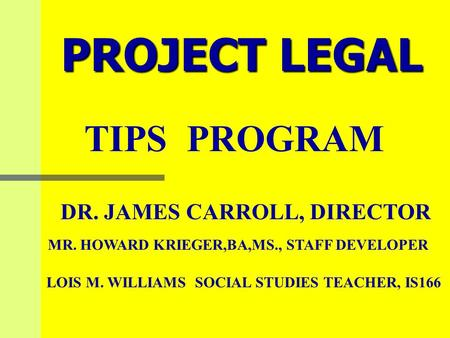 PROJECT LEGAL TIPS PROGRAM DR. JAMES CARROLL, DIRECTOR MR. HOWARD KRIEGER,BA,MS., STAFF DEVELOPER LOIS M. WILLIAMS SOCIAL STUDIES TEACHER, IS166.