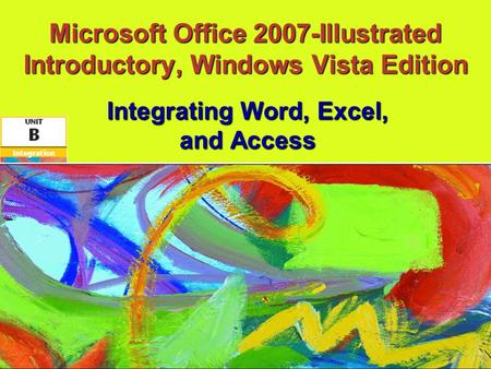 Microsoft Office 2007-Illustrated Introductory, Windows Vista Edition Integrating Word, Excel, and Access.