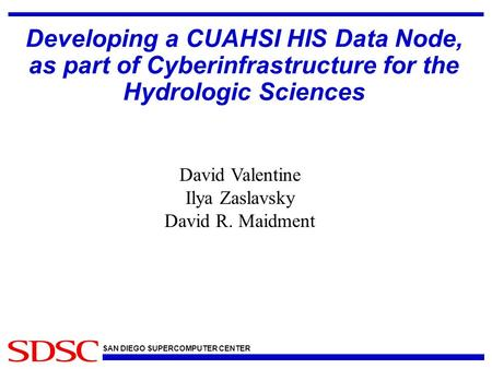 SAN DIEGO SUPERCOMPUTER CENTER Developing a CUAHSI HIS Data Node, as part of Cyberinfrastructure for the Hydrologic Sciences David Valentine Ilya Zaslavsky.