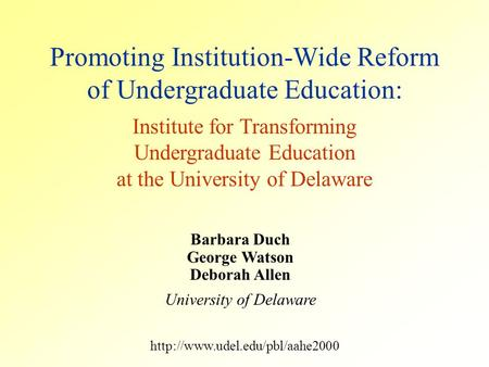 Barbara Duch George Watson Deborah Allen University of Delaware Promoting Institution-Wide Reform of Undergraduate Education: Institute for Transforming.