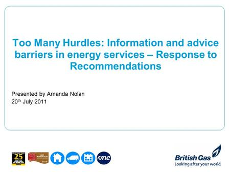 Too Many Hurdles: Information and advice barriers in energy services – Response to Recommendations Presented by Amanda Nolan 20 th July 2011.