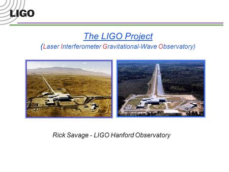The LIGO Project ( Laser Interferometer Gravitational-Wave Observatory) Rick Savage - LIGO Hanford Observatory.