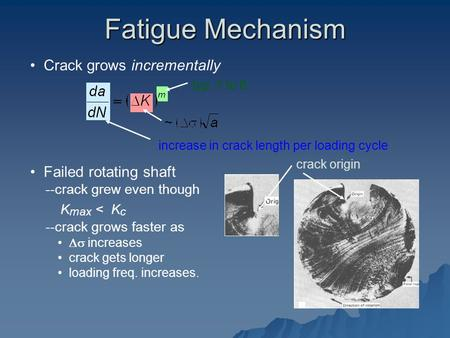 Crack grows incrementally typ. 1 to 6 increase in crack length per loading cycle Failed rotating shaft --crack grew even though K max < K c --crack grows.