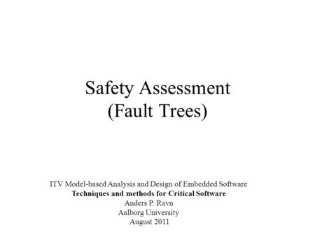 Safety Assessment (Fault Trees) ITV Model-based Analysis and Design of Embedded Software Techniques and methods for Critical Software Anders P. Ravn Aalborg.