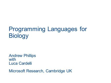 Programming Languages for Biology Andrew Phillips with Luca Cardelli Microsoft Research, Cambridge UK.