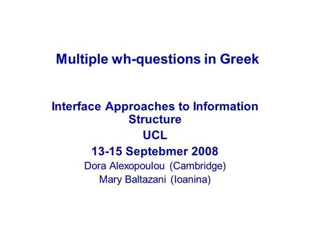 Multiple wh-questions in Greek Interface Approaches to Information Structure UCL 13-15 Septebmer 2008 Dora Alexopoulou (Cambridge) Mary Baltazani (Ioanina)