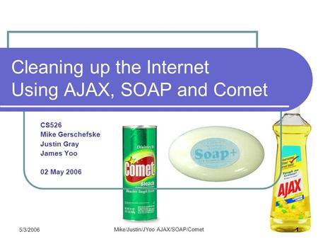 5/3/2006 Mike/Justin/JYoo AJAX/SOAP/Comet 1 Cleaning up the Internet Using AJAX, SOAP and Comet CS526 Mike Gerschefske Justin Gray James Yoo 02 May 2006.