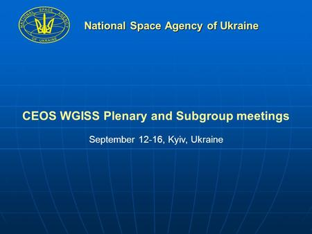 National Space Agency of Ukraine CEOS WGISS Plenary and Subgroup meetings September 12-16, Kyiv, Ukraine.