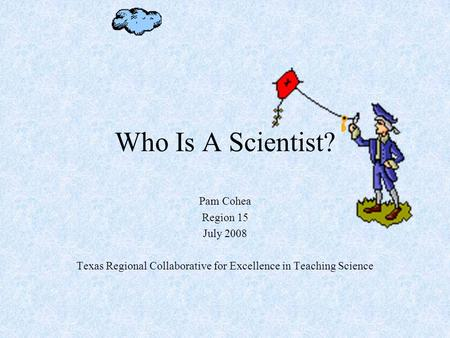 Who Is A Scientist? Pam Cohea Region 15 July 2008 Texas Regional Collaborative for Excellence in Teaching Science.