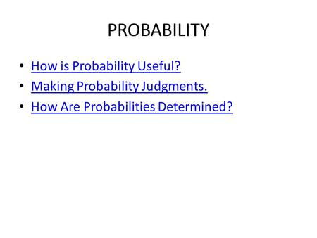 PROBABILITY How is Probability Useful? Making Probability Judgments. How Are Probabilities Determined?