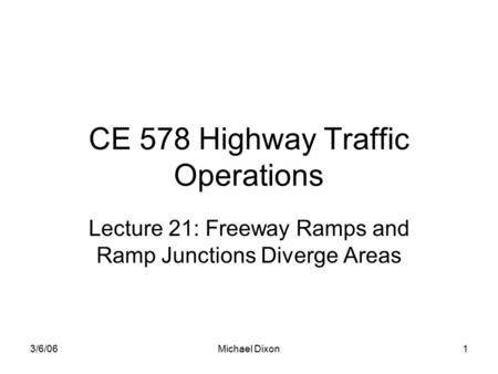 3/6/06Michael Dixon1 CE 578 Highway Traffic Operations Lecture 21: Freeway Ramps and Ramp Junctions Diverge Areas.