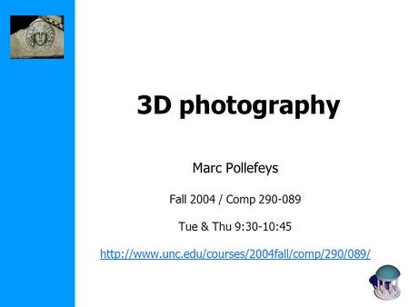 3D photography Marc Pollefeys Fall 2004 / Comp 290-089 Tue & Thu 9:30-10:45