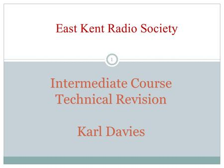 Intermediate Course Technical Revision Karl Davies 1 East Kent Radio Society.