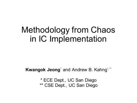 Methodology from Chaos in IC Implementation Kwangok Jeong * and Andrew B. Kahng *,** * ECE Dept., UC San Diego ** CSE Dept., UC San Diego.