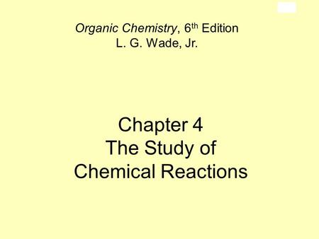Chapter 4 The Study of Chemical Reactions Organic Chemistry, 6 th Edition L. G. Wade, Jr.