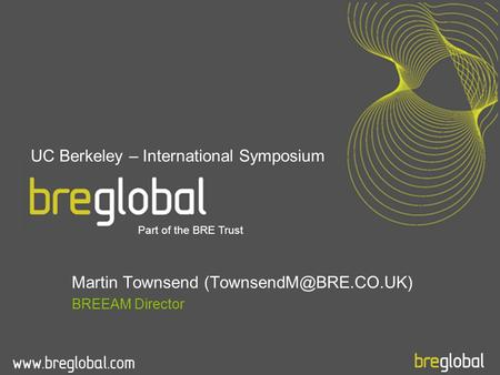 Martin Townsend BREEAM Director Part of the BRE Trust UC Berkeley – International Symposium.