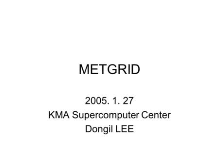 METGRID 2005. 1. 27 KMA Supercomputer Center Dongil LEE.