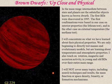 Brown Dwarfs : Up Close and Physical In the mass range intermediate between stars and planets are the substellar objects known as brown dwarfs. The first.