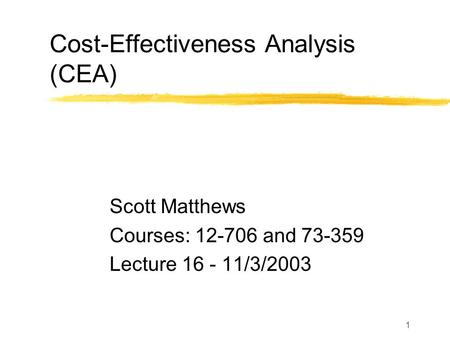 1 Cost-Effectiveness Analysis (CEA) Scott Matthews Courses: 12-706 and 73-359 Lecture 16 - 11/3/2003.