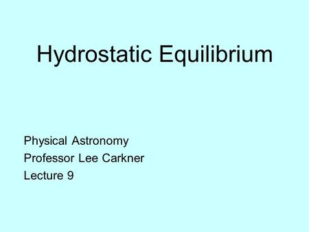 Hydrostatic Equilibrium Physical Astronomy Professor Lee Carkner Lecture 9.