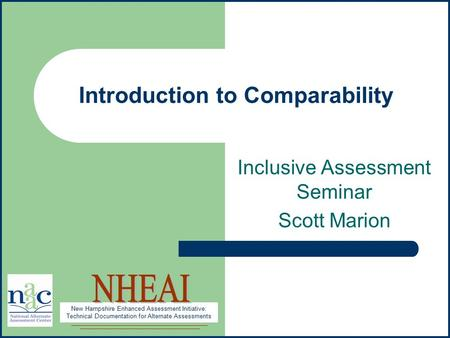 New Hampshire Enhanced Assessment Initiative: Technical Documentation for Alternate Assessments 1 Introduction to Comparability Inclusive Assessment Seminar.