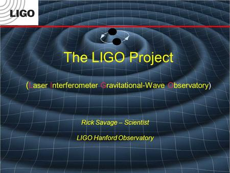 The LIGO Project ( Laser Interferometer Gravitational-Wave Observatory) Rick Savage – Scientist LIGO Hanford Observatory.
