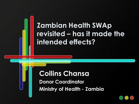 Zambian Health SWAp revisited – has it made the intended effects? Collins Chansa Donor Coordinator Ministry of Health - Zambia.