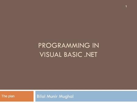 PROGRAMMING IN VISUAL BASIC.NET Bilal Munir Mughal 1 The plan.