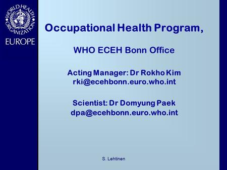 S. Lehtinen Occupational Health Program, WHO ECEH Bonn Office Acting Manager: Dr Rokho Kim Scientist: Dr Domyung Paek