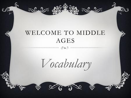 WELCOME TO MIDDLE AGES Vocabulary. apprentice - a beginner or novice who agrees to work for a master in his trade or craft in return for instruction and.