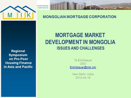 Ts.Enkhbayar CEO New Delhi, India 2010.04.19 MONGOLIAN MORTGAGE CORPORATION Regional Symposium on Pro-Poor Housing Finance in Asia and.