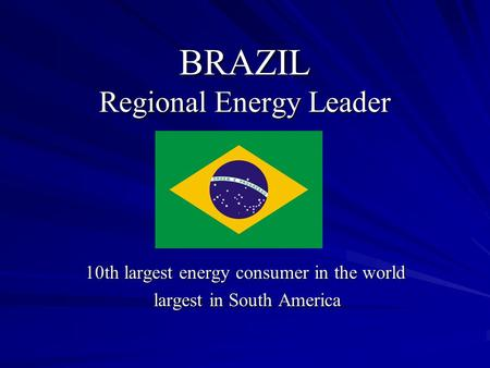 BRAZIL Regional Energy Leader 10th largest energy consumer in the world largest in South America largest in South America.