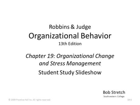 Robbins & Judge Organizational Behavior 13th Edition Chapter 19: Organizational Change and Stress Management Student Study Slideshow Bob Stretch Southwestern.