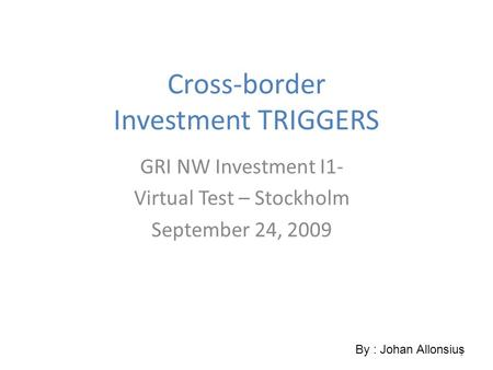 1 Cross-border Investment TRIGGERS GRI NW Investment I1- Virtual Test – Stockholm September 24, 2009 By : Johan Allonsius.