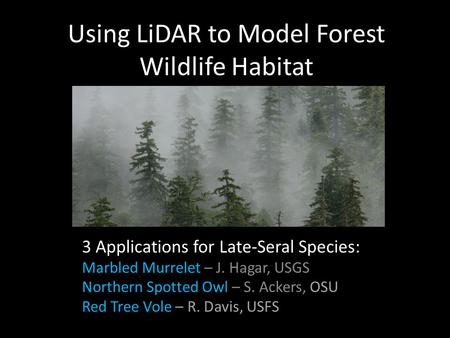 Using LiDAR to Model Forest Wildlife Habitat 3 Applications for Late-Seral Species: Marbled Murrelet – J. Hagar, USGS Northern Spotted Owl – S. Ackers,