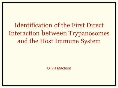 Identification of the First Direct Interaction between Trypanosomes and the Host Immune System Olivia Macleod.