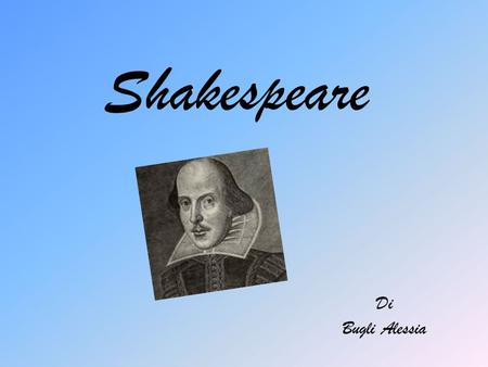 Shakespeare Di Bugli Alessia. Shakespeare's life Shakespeare was born in 1564 in Stratford-upon-Avon in England. He married when he was 18 years with.