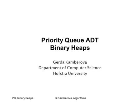 PQ, binary heaps G.Kamberova, Algorithms Priority Queue ADT Binary Heaps Gerda Kamberova Department of Computer Science Hofstra University.