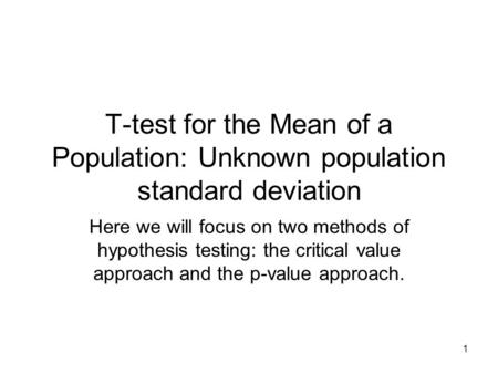 1 T-test for the Mean of a Population: Unknown population standard deviation Here we will focus on two methods of hypothesis testing: the critical value.