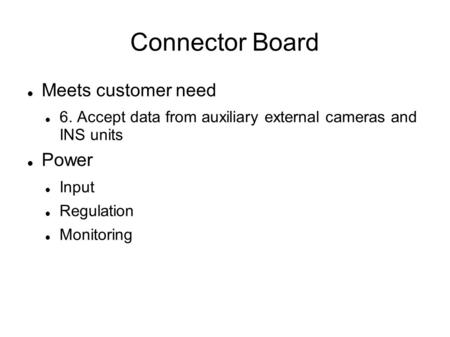 Connector Board Meets customer need 6. Accept data from auxiliary external cameras and INS units Power Input Regulation Monitoring.