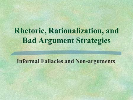 Rhetoric, Rationalization, and Bad Argument Strategies Informal Fallacies and Non-arguments.