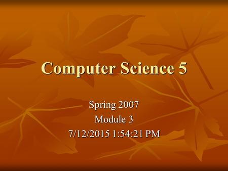 Computer Science 5 Spring 2007 Module 3 7/12/2015 1:55:57 PM7/12/2015 1:55:57 PM7/12/2015 1:55:57 PM.