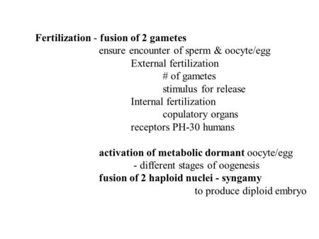 Fertilization - fusion of 2 gametes ensure encounter of sperm & oocyte/egg External fertilization # of gametes stimulus for release Internal fertilization.
