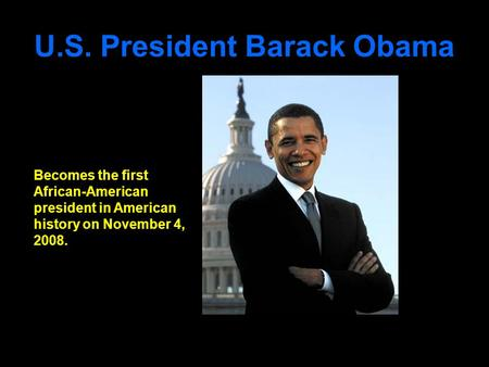 U.S. President Barack Obama Becomes the first African-American president in American history on November 4, 2008.