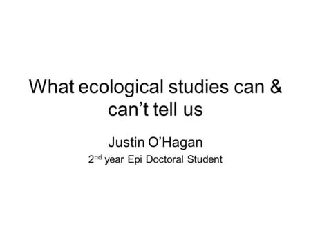 What ecological studies can & can't tell us Justin O'Hagan 2 nd year Epi Doctoral Student.