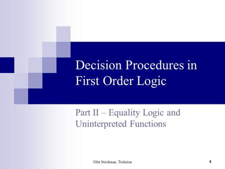 Ofer Strichman, Technion 1 Decision Procedures in First Order Logic Part II – Equality Logic and Uninterpreted Functions.