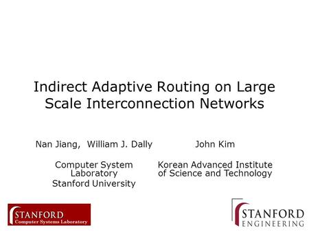 1 Indirect Adaptive Routing on Large Scale Interconnection Networks Nan Jiang, William J. Dally Computer System Laboratory Stanford University John Kim.