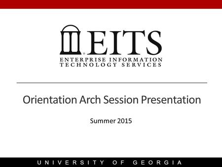 UNIVERSITY OF GEORGIA Summer 2015 Orientation Arch Session Presentation.